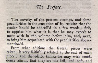 The novelty of the present attempt, and some peculiarities in the execution of it, require that the reader should be addressed in a few words; first, to apprise him of what it is that he may expect to meet with in the volume before him, and, next, to bring him acquainted with the peculiarities of the above-mention'd. From what editions the several pieces were taken, is very faithfully related at the end of each piece; and the editor thinks he may with confidence affirm, that they are the first, and best, and […]